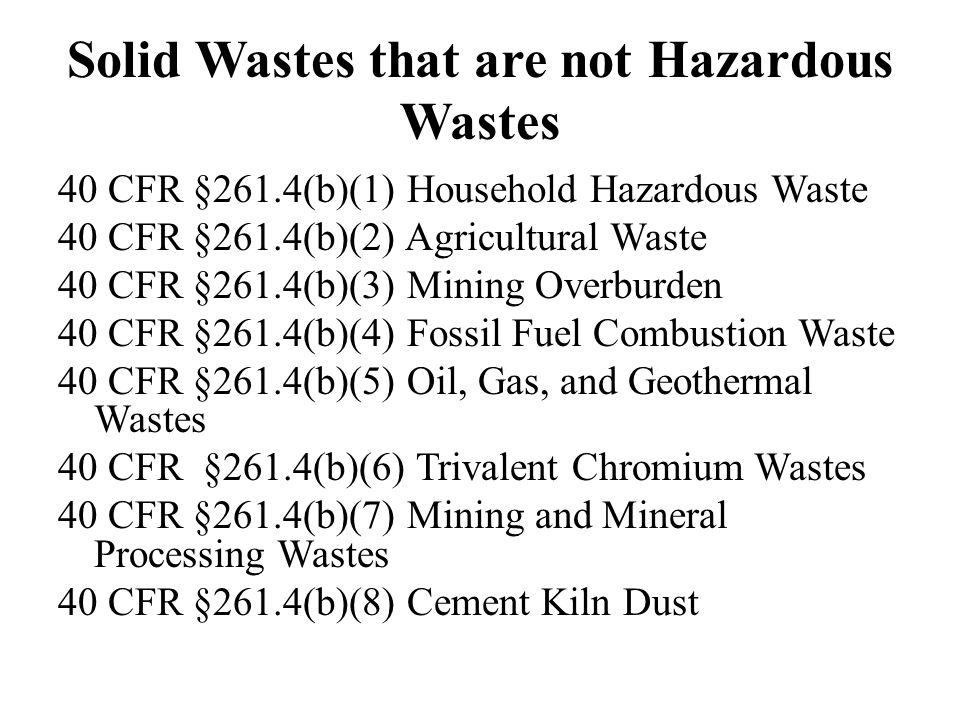 Solid Wastes that are not Hazardous Wastes 40 CFR §261.4(b)(1) Household Hazardous Waste 40 CFR §261.4(b)(2) Agricultural Waste 40 CFR §261.4(b)(3) Mining Overburden 40 CFR §261.4(b)(4) Fossil Fuel Combustion Waste 40 CFR §261.4(b)(5) Oil, Gas, and Geothermal Wastes 40 CFR §261.4(b)(6) Trivalent Chromium Wastes 40 CFR §261.4(b)(7) Mining and Mineral Processing Wastes 40 CFR §261.4(b)(8) Cement Kiln Dust
