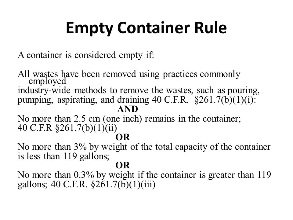Empty Container Rule A container is considered empty if: All wastes have been removed using practices commonly employed industry-wide methods to remove the wastes, such as pouring, pumping, aspirating, and draining 40 C.F.R.