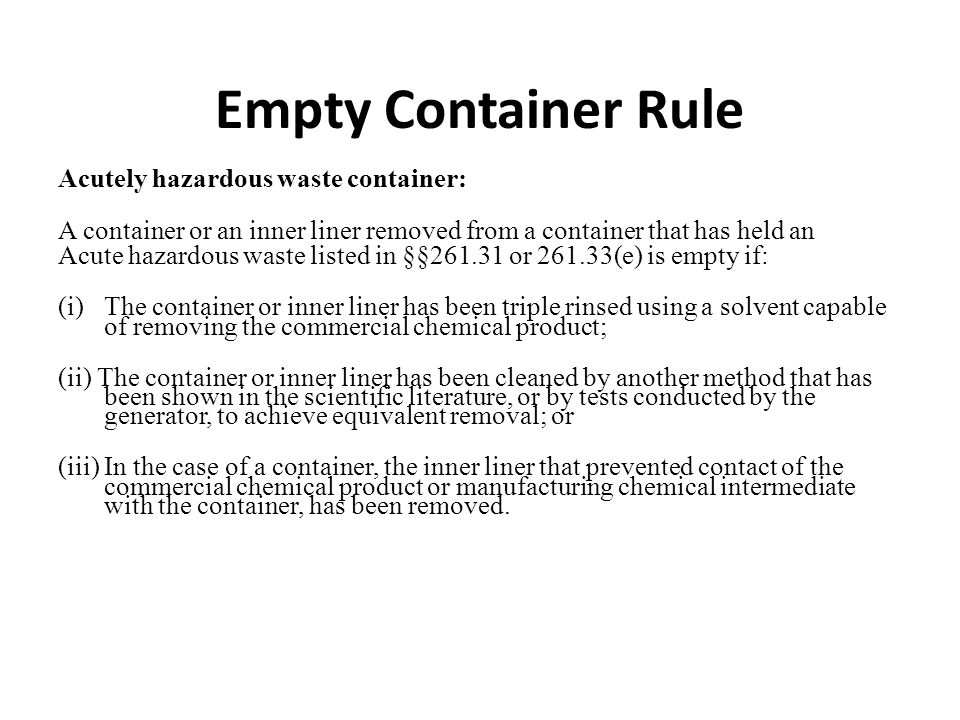 Empty Container Rule Acutely hazardous waste container: A container or an inner liner removed from a container that has held an Acute hazardous waste listed in §§261.31 or 261.33(e) is empty if: (i)The container or inner liner has been triple rinsed using a solvent capable of removing the commercial chemical product; (ii) The container or inner liner has been cleaned by another method that has been shown in the scientific literature, or by tests conducted by the generator, to achieve equivalent removal; or (iii) In the case of a container, the inner liner that prevented contact of the commercial chemical product or manufacturing chemical intermediate with the container, has been removed.