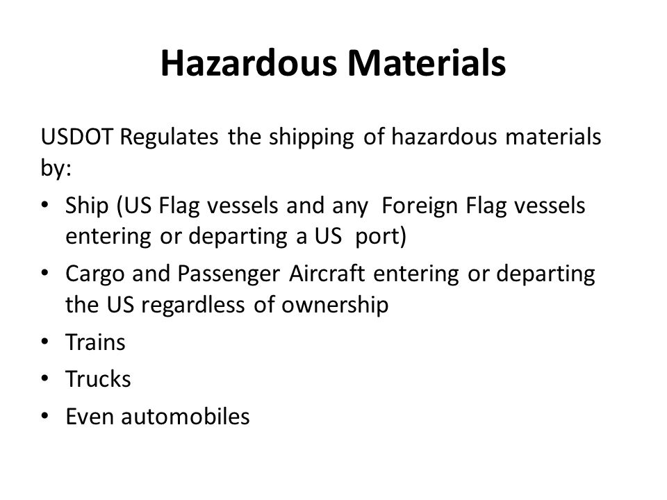 Hazardous Materials USDOT Regulates the shipping of hazardous materials by: Ship (US Flag vessels and any Foreign Flag vessels entering or departing a US port) Cargo and Passenger Aircraft entering or departing the US regardless of ownership Trains Trucks Even automobiles