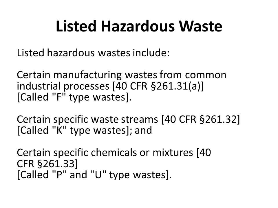 Listed Hazardous Waste Listed hazardous wastes include: Certain manufacturing wastes from common industrial processes [40 CFR §261.31(a)] [Called F type wastes].