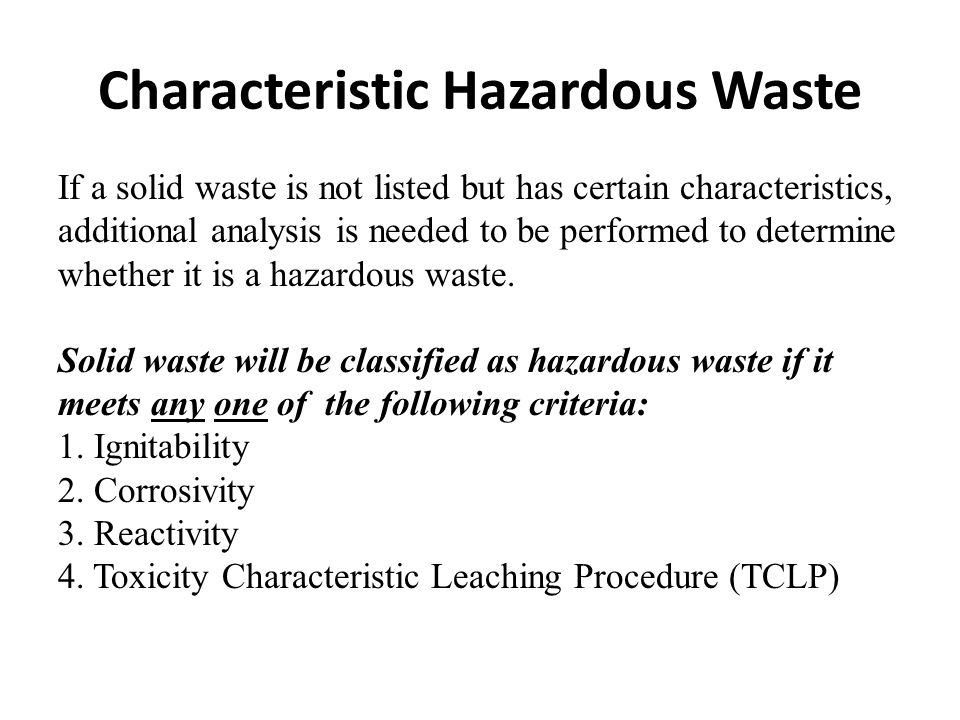 Characteristic Hazardous Waste If a solid waste is not listed but has certain characteristics, additional analysis is needed to be performed to determine whether it is a hazardous waste.