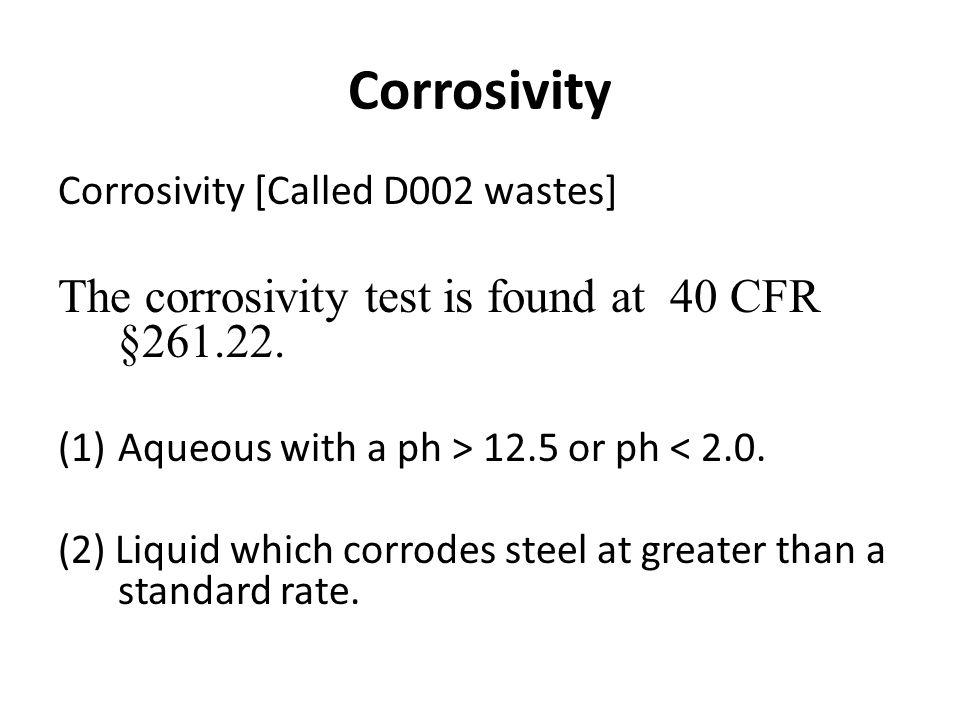 Corrosivity Corrosivity [Called D002 wastes] The corrosivity test is found at 40 CFR §261.22.