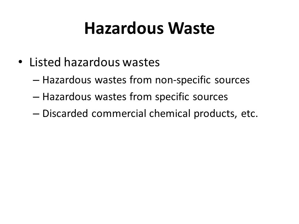 Hazardous Waste Listed hazardous wastes – Hazardous wastes from non-specific sources – Hazardous wastes from specific sources – Discarded commercial chemical products, etc.