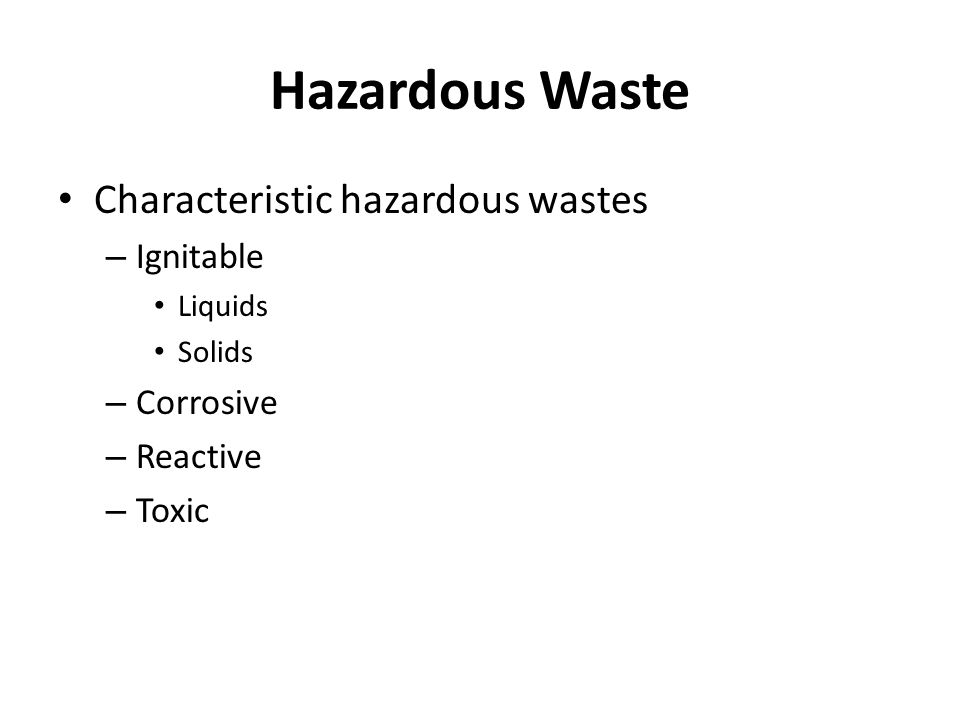Hazardous Waste Characteristic hazardous wastes – Ignitable Liquids Solids – Corrosive – Reactive – Toxic