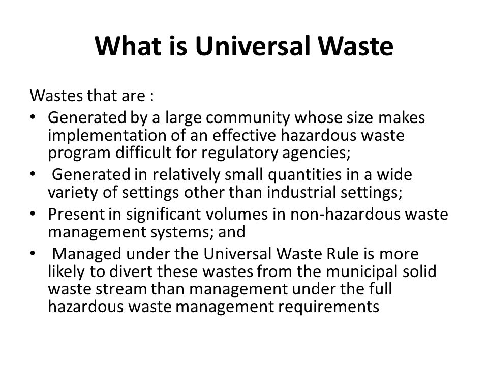 What is Universal Waste Wastes that are : Generated by a large community whose size makes implementation of an effective hazardous waste program difficult for regulatory agencies; Generated in relatively small quantities in a wide variety of settings other than industrial settings; Present in significant volumes in non-hazardous waste management systems; and Managed under the Universal Waste Rule is more likely to divert these wastes from the municipal solid waste stream than management under the full hazardous waste management requirements