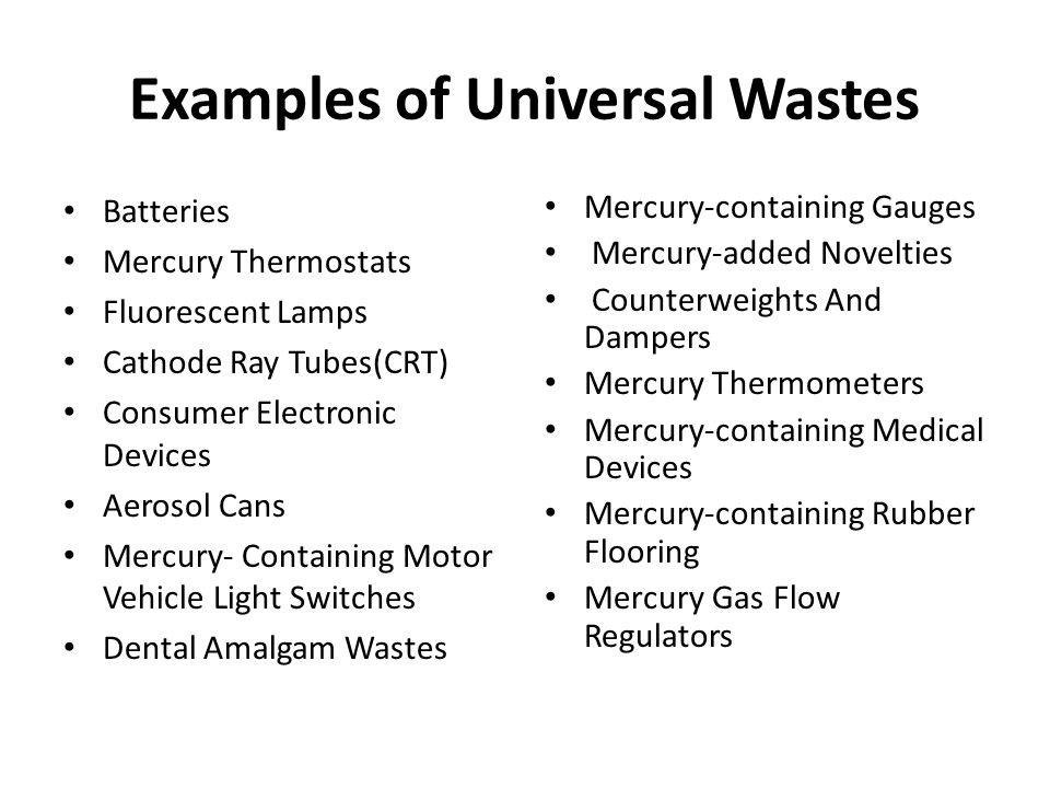 Examples of Universal Wastes Batteries Mercury Thermostats Fluorescent Lamps Cathode Ray Tubes(CRT) Consumer Electronic Devices Aerosol Cans Mercury- Containing Motor Vehicle Light Switches Dental Amalgam Wastes Mercury-containing Gauges Mercury-added Novelties Counterweights And Dampers Mercury Thermometers Mercury-containing Medical Devices Mercury-containing Rubber Flooring Mercury Gas Flow Regulators