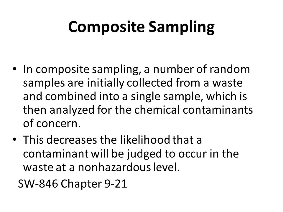Composite Sampling In composite sampling, a number of random samples are initially collected from a waste and combined into a single sample, which is then analyzed for the chemical contaminants of concern.