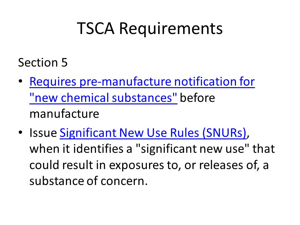 TSCA Requirements Section 5 Requires pre-manufacture notification for new chemical substances before manufacture Requires pre-manufacture notification for new chemical substances Issue Significant New Use Rules (SNURs), when it identifies a significant new use that could result in exposures to, or releases of, a substance of concern.Significant New Use Rules (SNURs)