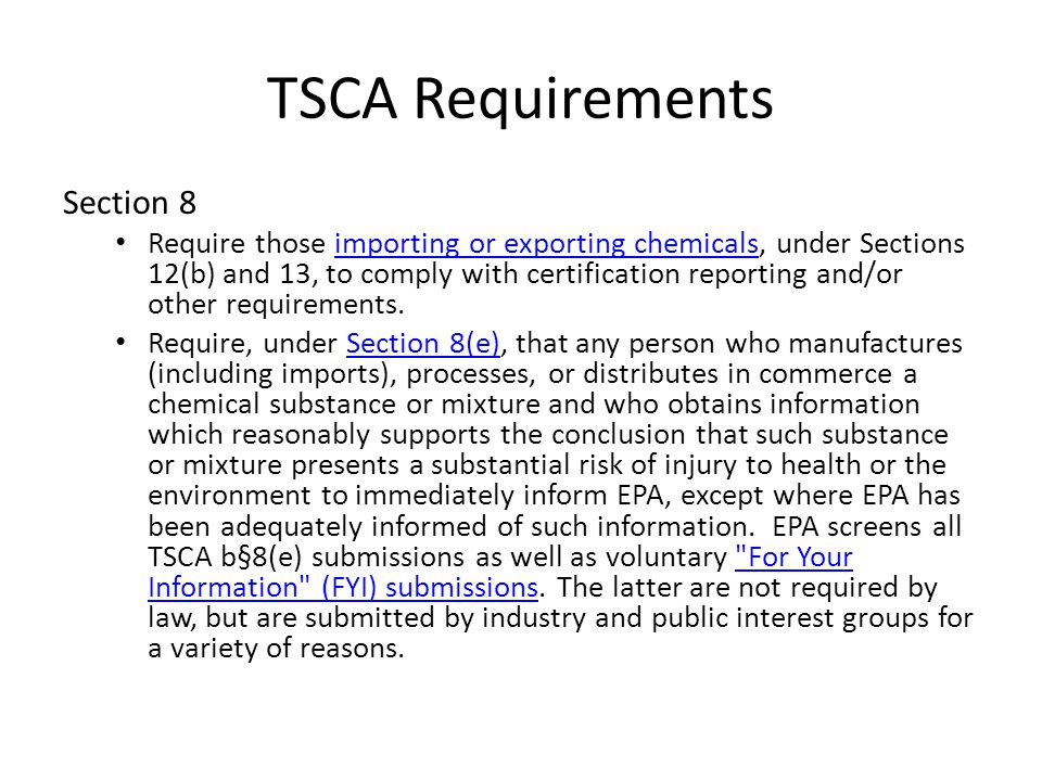TSCA Requirements Section 8 Require those importing or exporting chemicals, under Sections 12(b) and 13, to comply with certification reporting and/or other requirements.importing or exporting chemicals Require, under Section 8(e), that any person who manufactures (including imports), processes, or distributes in commerce a chemical substance or mixture and who obtains information which reasonably supports the conclusion that such substance or mixture presents a substantial risk of injury to health or the environment to immediately inform EPA, except where EPA has been adequately informed of such information.