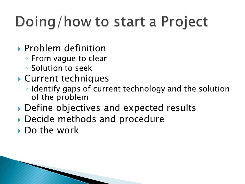  Problem definition ◦ From vague to clear ◦ Solution to seek  Current techniques ◦ Identify gaps of current technology and the solution of the problem  Define objectives and expected results  Decide methods and procedure  Do the work