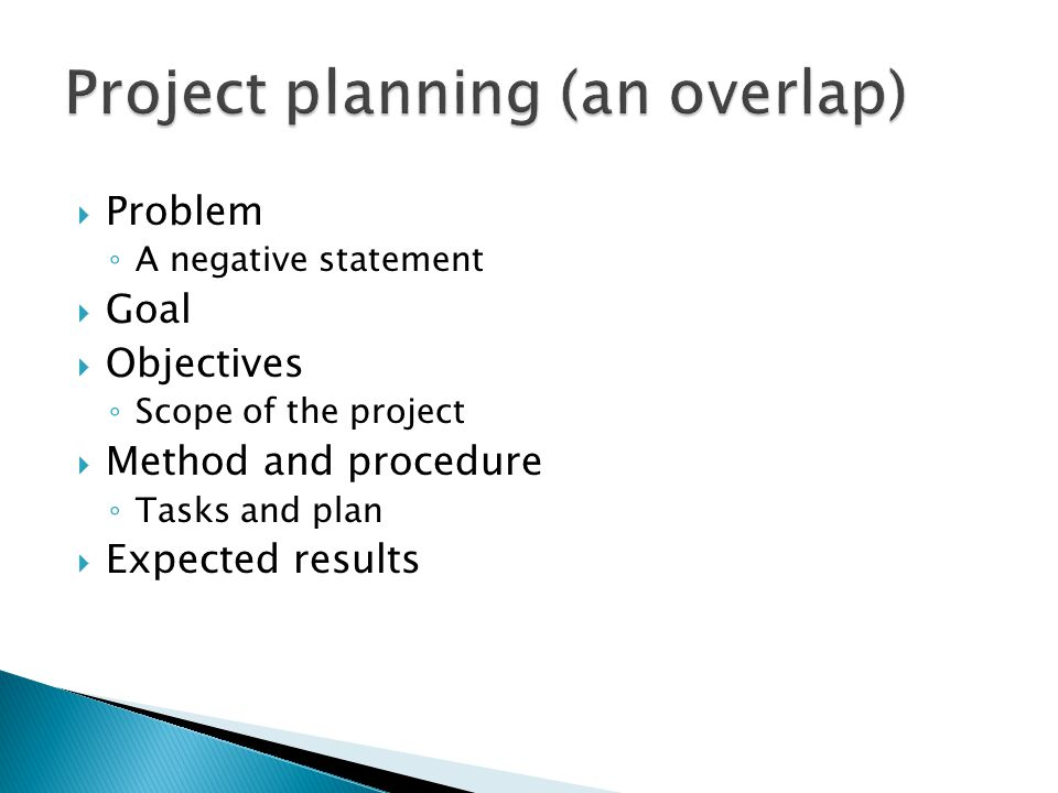  Problem ◦ A negative statement  Goal  Objectives ◦ Scope of the project  Method and procedure ◦ Tasks and plan  Expected results