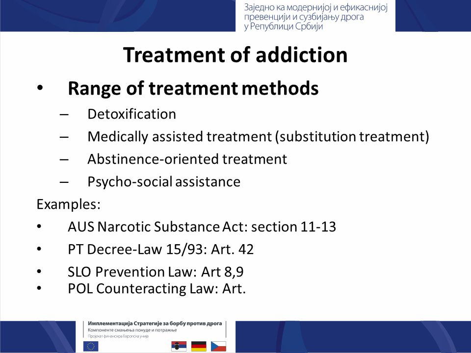 Treatment of addiction Range of treatment methods – Detoxification – Medically assisted treatment (substitution treatment) – Abstinence-oriented treatment – Psycho-social assistance Examples: AUS Narcotic Substance Act: section PT Decree-Law 15/93: Art.