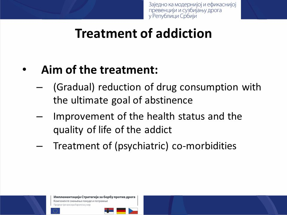 Treatment of addiction Aim of the treatment: – (Gradual) reduction of drug consumption with the ultimate goal of abstinence – Improvement of the health status and the quality of life of the addict – Treatment of (psychiatric) co-morbidities