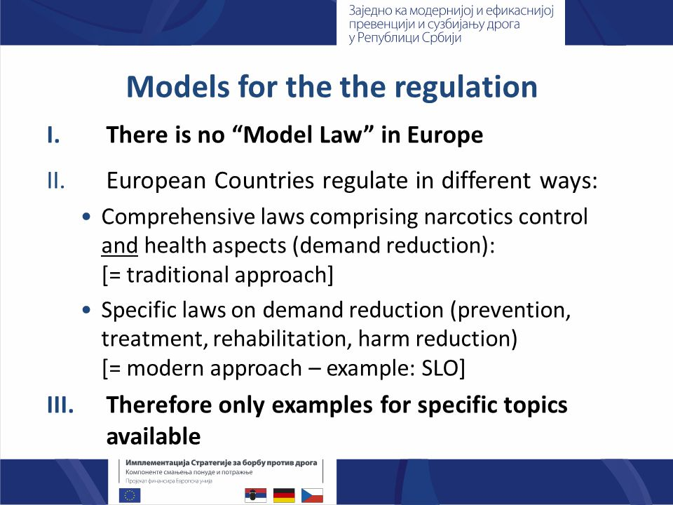 Models for the the regulation I.There is no Model Law in Europe II.European Countries regulate in different ways: Comprehensive laws comprising narcotics control and health aspects (demand reduction): [= traditional approach] Specific laws on demand reduction (prevention, treatment, rehabilitation, harm reduction) [= modern approach – example: SLO] III.Therefore only examples for specific topics available