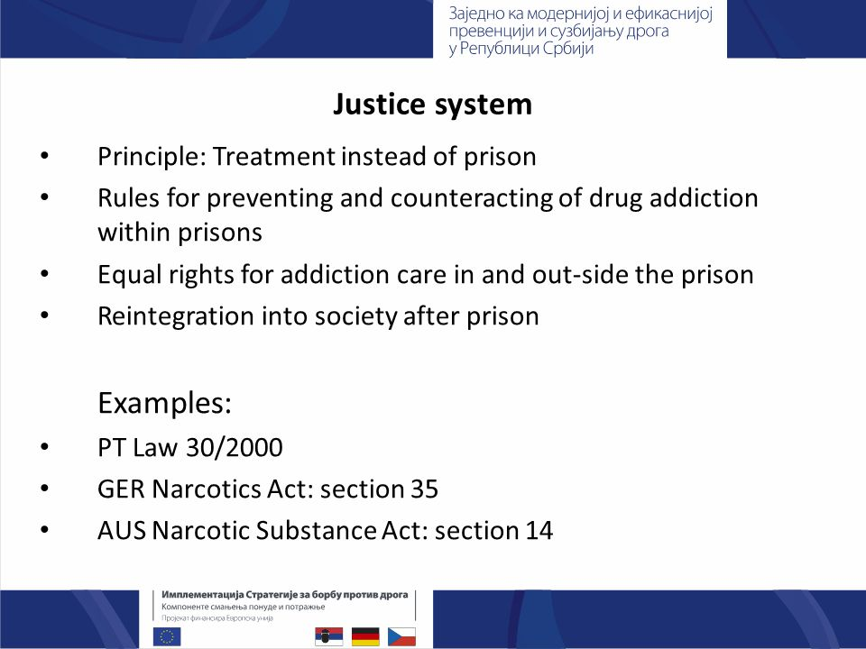 Justice system Principle: Treatment instead of prison Rules for preventing and counteracting of drug addiction within prisons Equal rights for addiction care in and out-side the prison Reintegration into society after prison Examples: PT Law 30/2000 GER Narcotics Act: section 35 AUS Narcotic Substance Act: section 14