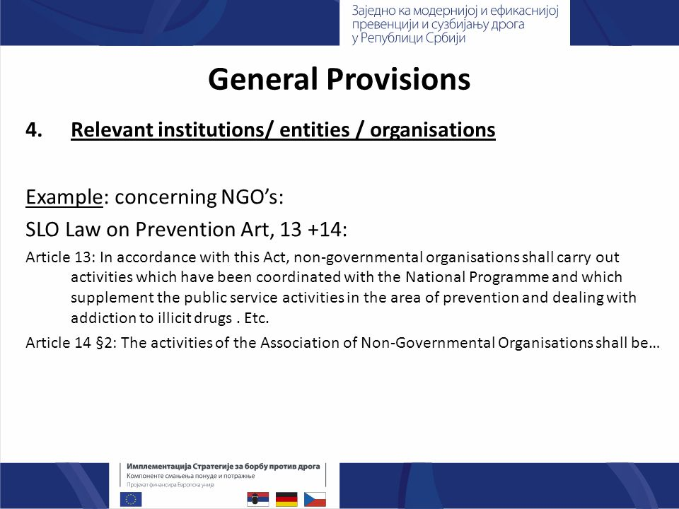 General Provisions 4.Relevant institutions/ entities / organisations Example: concerning NGO's: SLO Law on Prevention Art, : Article 13: In accordance with this Act, non-governmental organisations shall carry out activities which have been coordinated with the National Programme and which supplement the public service activities in the area of prevention and dealing with addiction to illicit drugs.