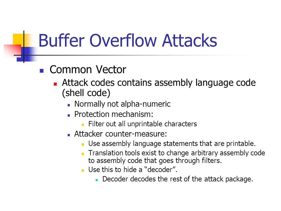 Buffer Overflow Attacks Common Vector Attack codes contains assembly language code (shell code) Normally not alpha-numeric Protection mechanism: Filter out all unprintable characters Attacker counter-measure: Use assembly language statements that are printable.