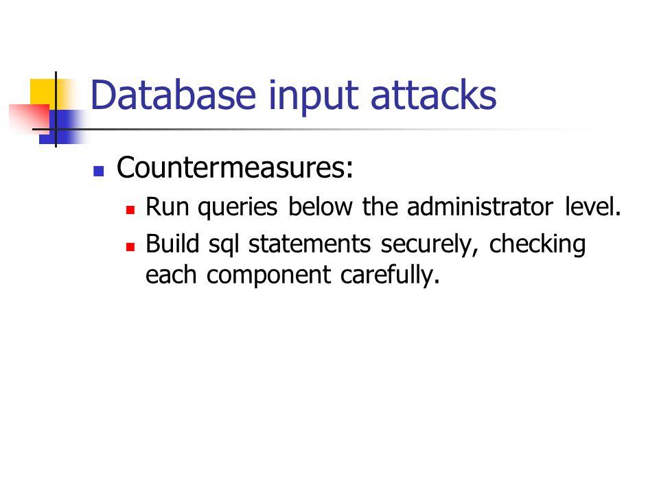 Database input attacks Countermeasures: Run queries below the administrator level.