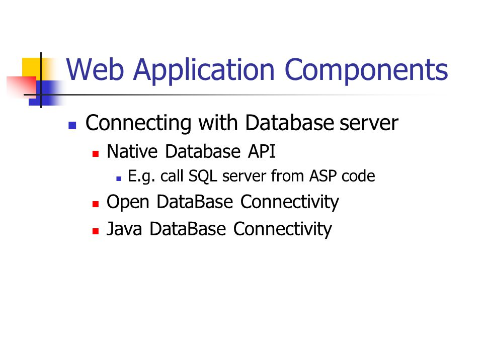 Web Application Components Connecting with Database server Native Database API E.g.