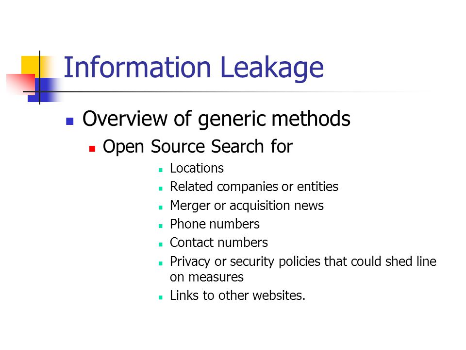 Information Leakage Overview of generic methods Open Source Search for Locations Related companies or entities Merger or acquisition news Phone numbers Contact numbers Privacy or security policies that could shed line on measures Links to other websites.