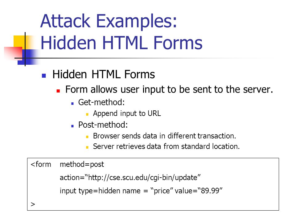 Attack Examples: Hidden HTML Forms Hidden HTML Forms Form allows user input to be sent to the server.