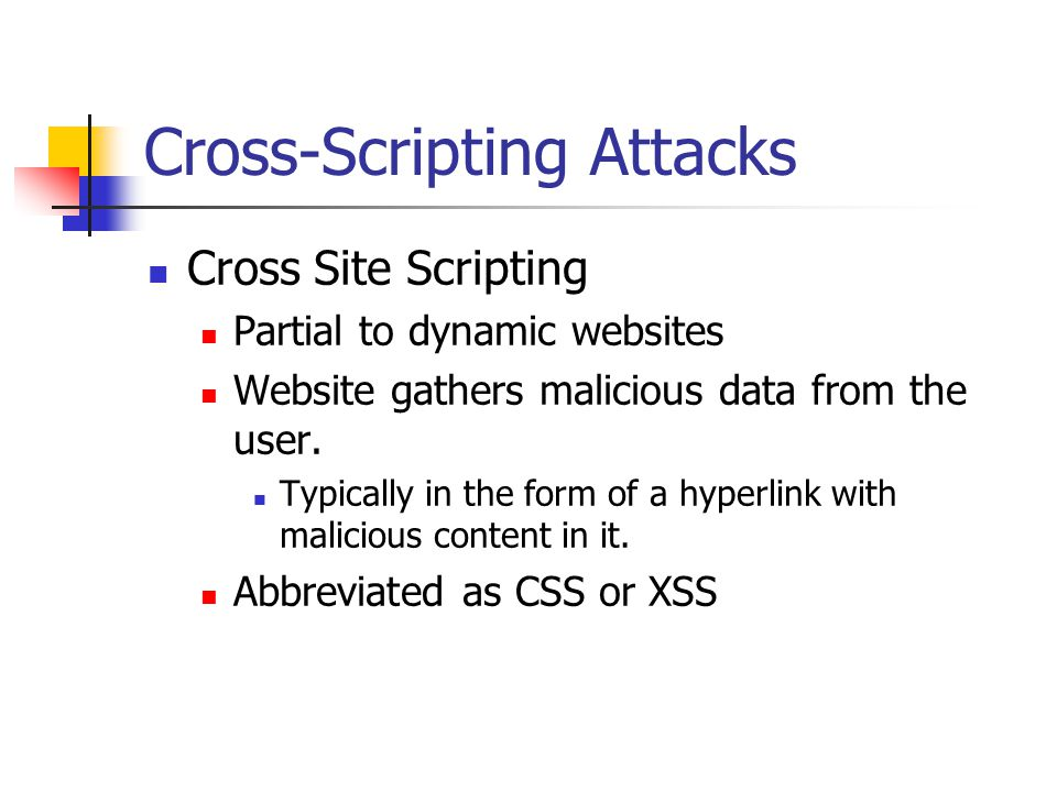 Cross-Scripting Attacks Cross Site Scripting Partial to dynamic websites Website gathers malicious data from the user.