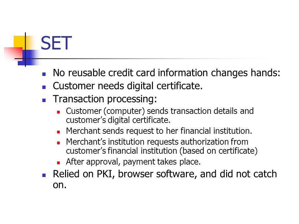 SET No reusable credit card information changes hands: Customer needs digital certificate.