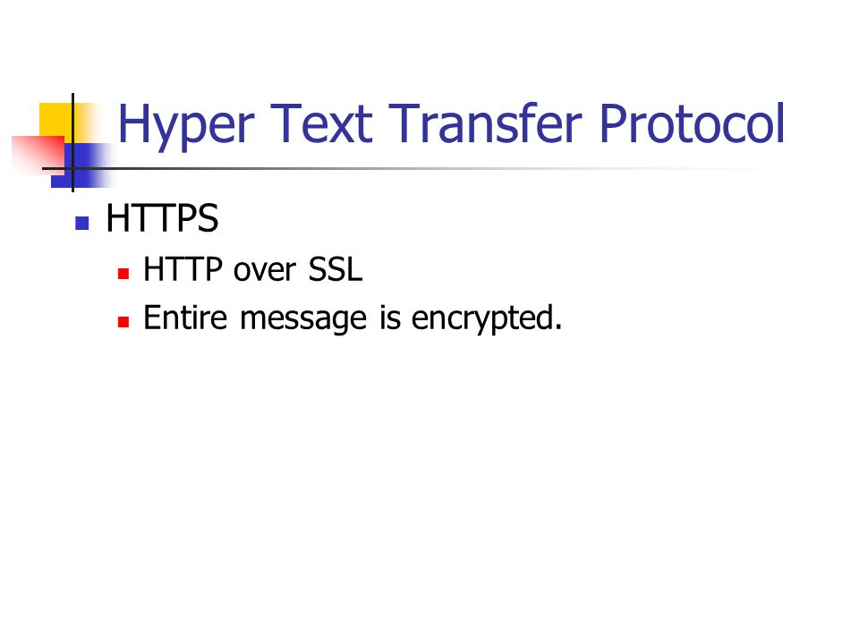 Hyper Text Transfer Protocol HTTPS HTTP over SSL Entire message is encrypted.