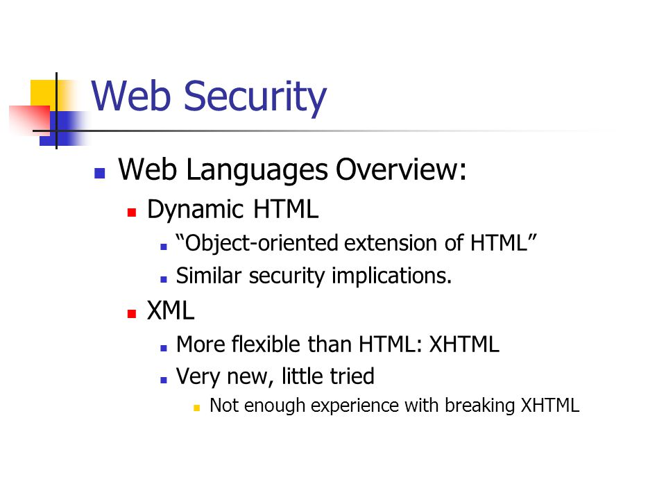 Web Security Web Languages Overview: Dynamic HTML Object-oriented extension of HTML Similar security implications.