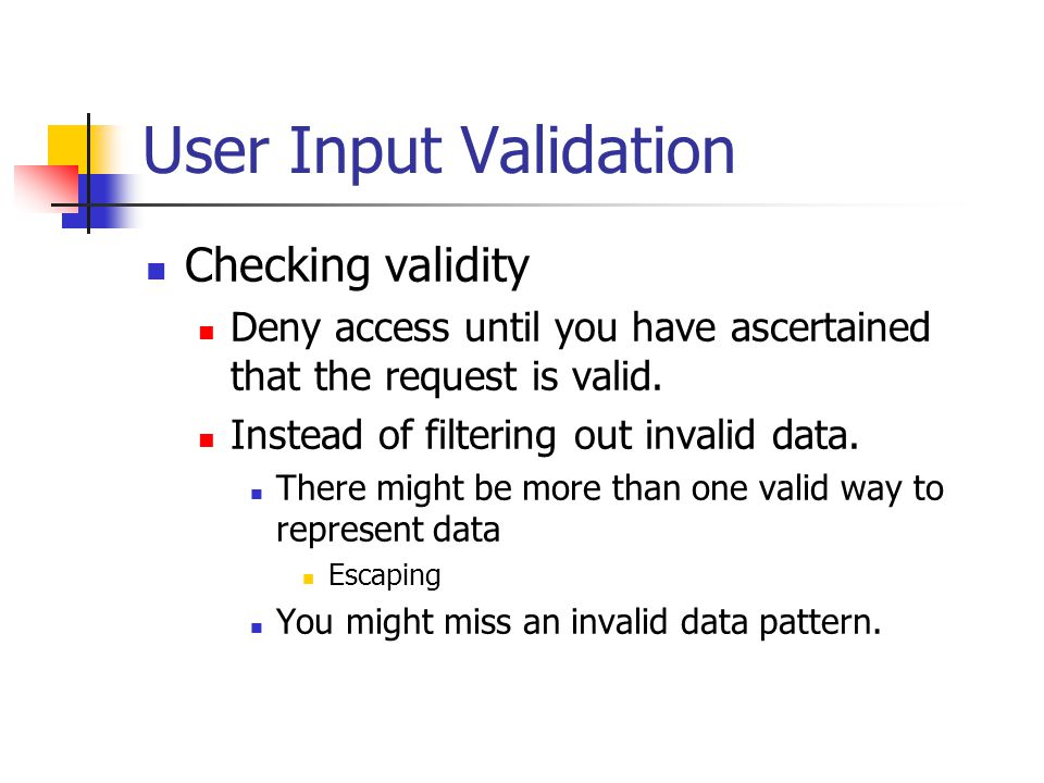 User Input Validation Checking validity Deny access until you have ascertained that the request is valid.