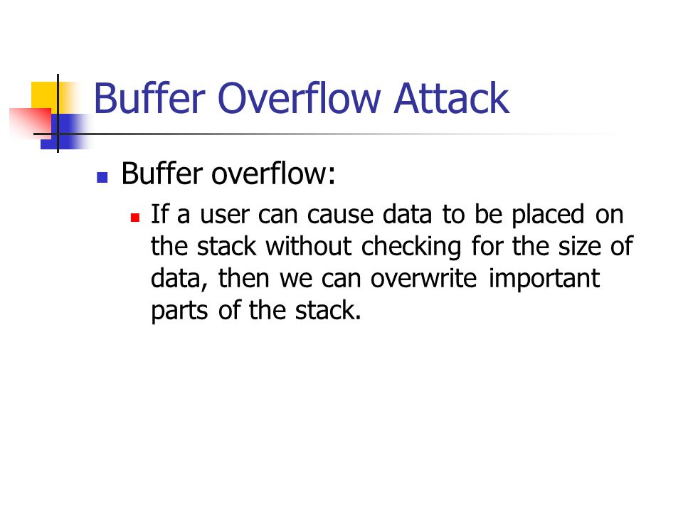 Buffer Overflow Attack Buffer overflow: If a user can cause data to be placed on the stack without checking for the size of data, then we can overwrite important parts of the stack.