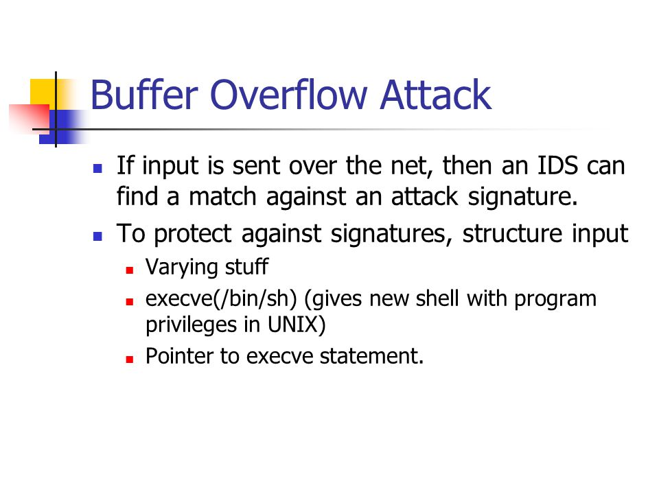 Buffer Overflow Attack If input is sent over the net, then an IDS can find a match against an attack signature.