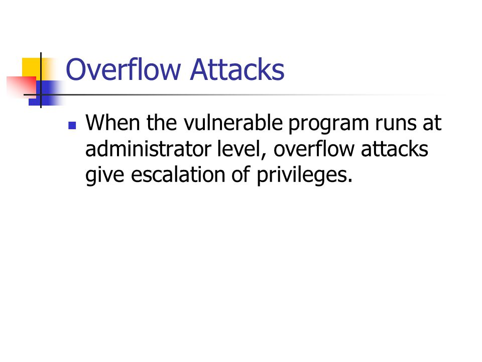 Overflow Attacks When the vulnerable program runs at administrator level, overflow attacks give escalation of privileges.