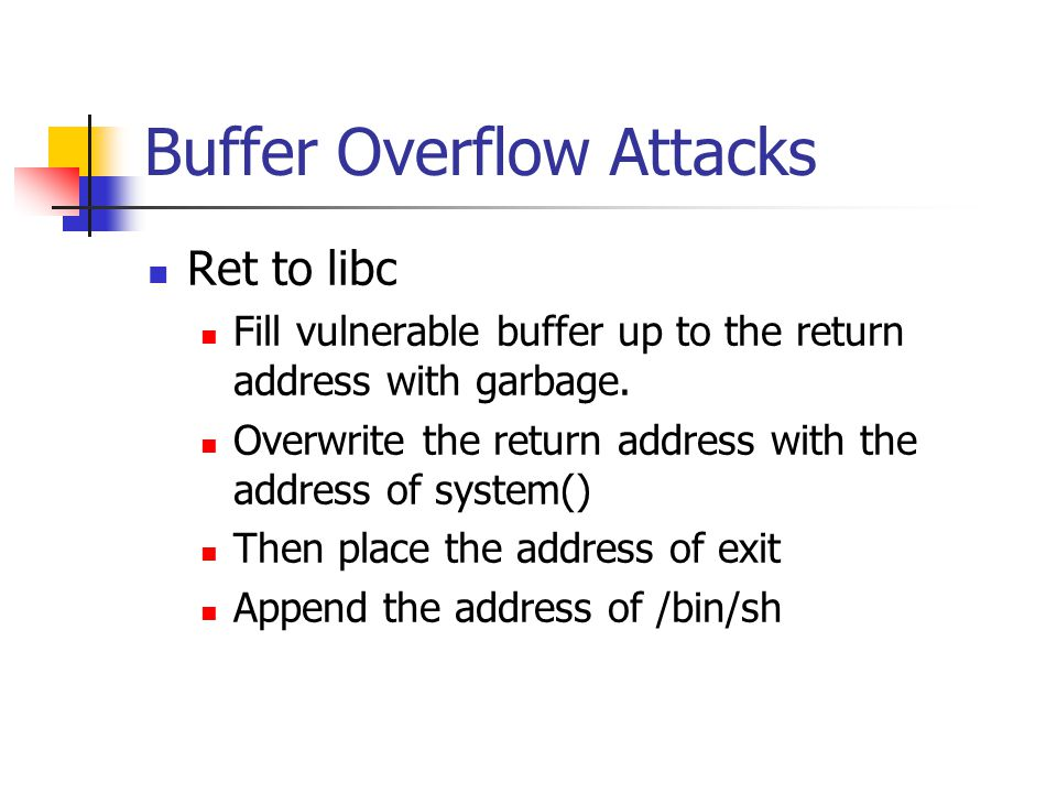 Buffer Overflow Attacks Ret to libc Fill vulnerable buffer up to the return address with garbage.