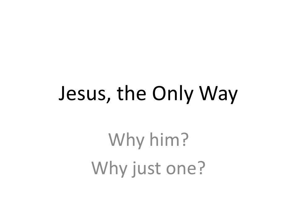 Jesus, the Only Way Why him Why just one