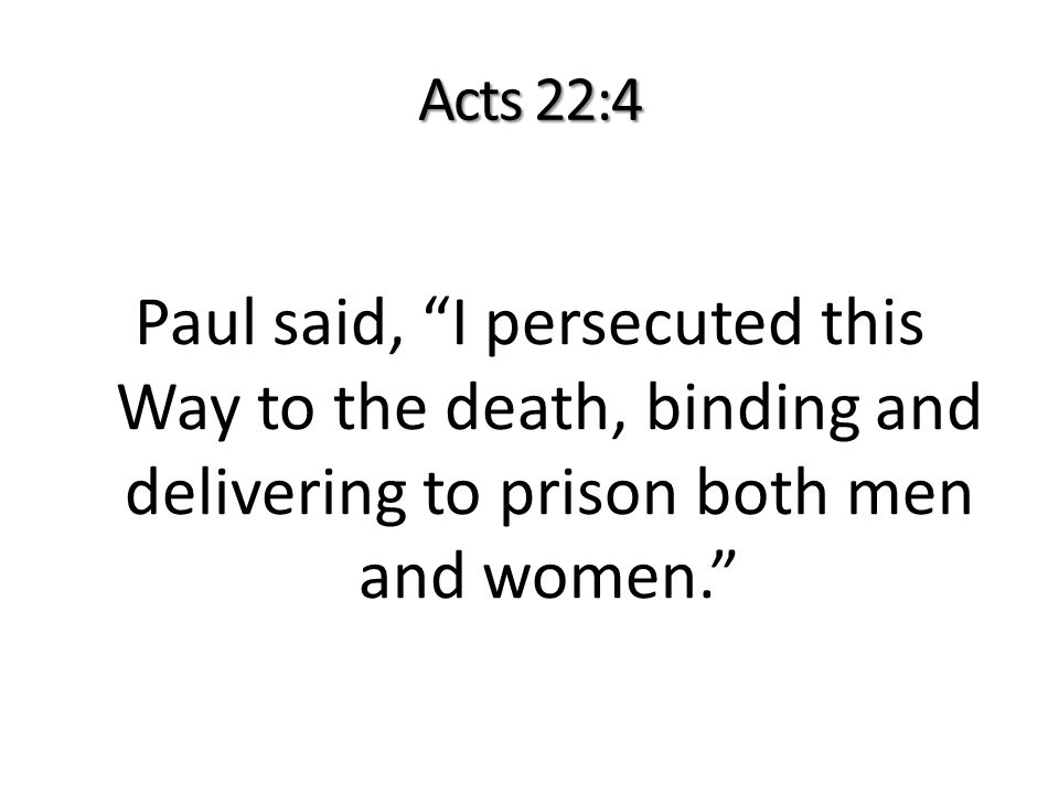 Acts 22:4 Paul said, I persecuted this Way to the death, binding and delivering to prison both men and women.