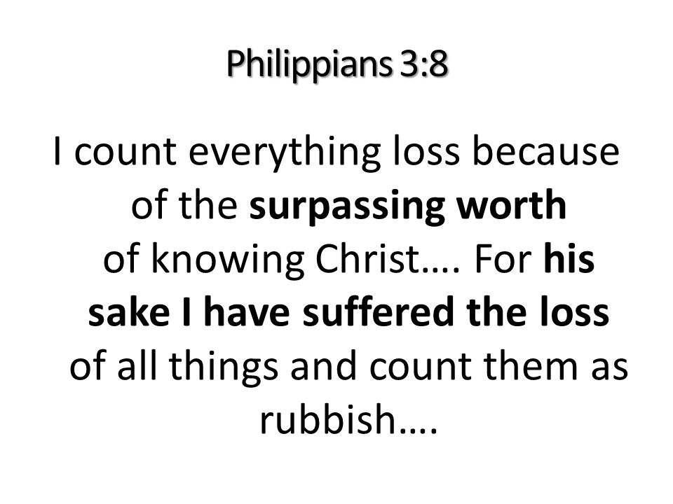 Philippians 3:8 I count everything loss because of the surpassing worth of knowing Christ….