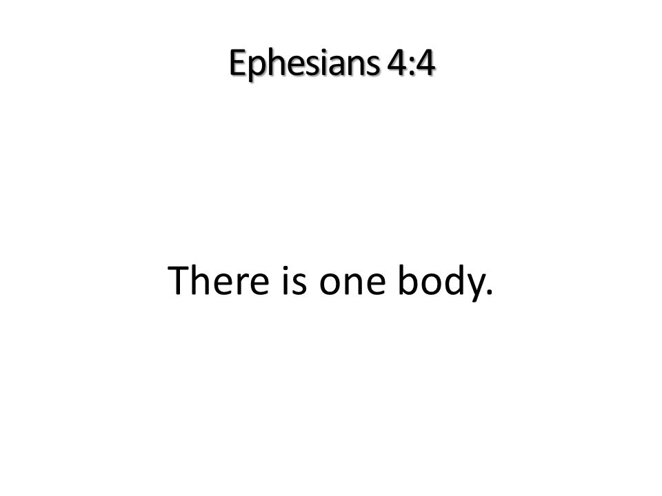 Ephesians 4:4 There is one body.