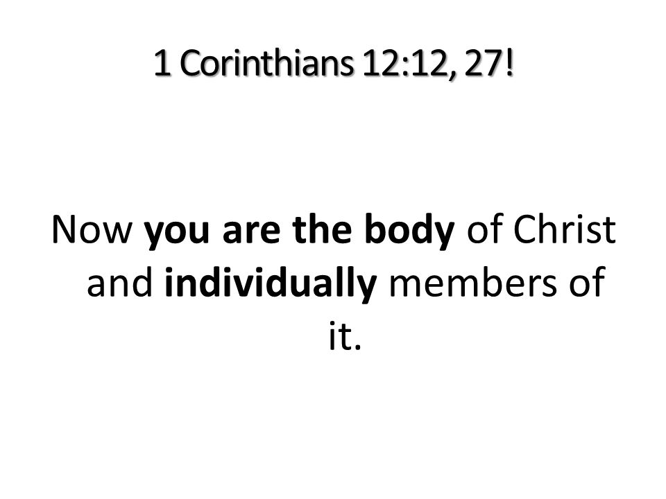 1 Corinthians 12:12, 27! Now you are the body of Christ and individually members of it.