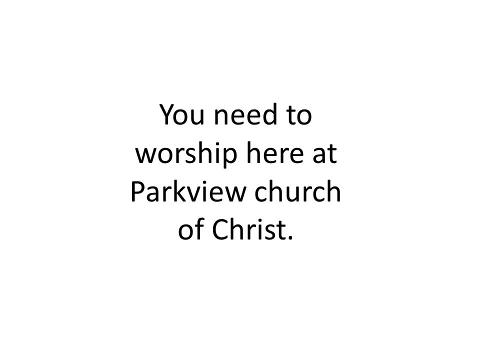You need to worship here at Parkview church of Christ.