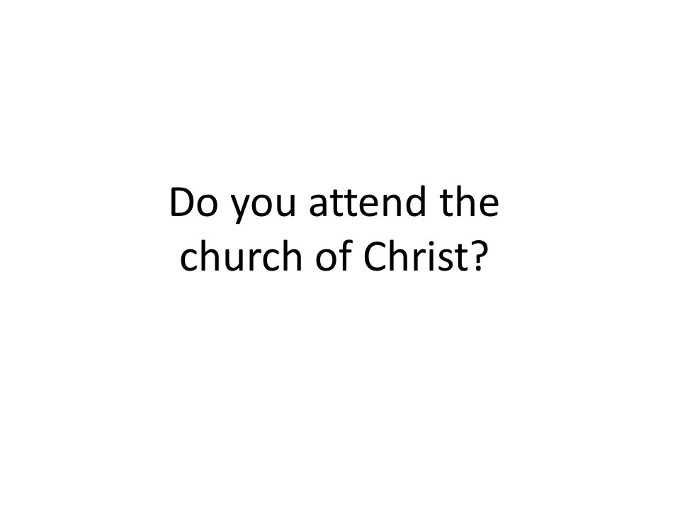 Do you attend the church of Christ