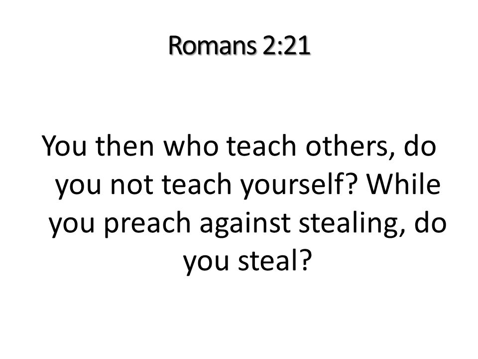 Romans 2:21 You then who teach others, do you not teach yourself.