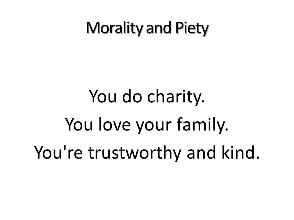Morality and Piety You do charity. You love your family. You re trustworthy and kind.