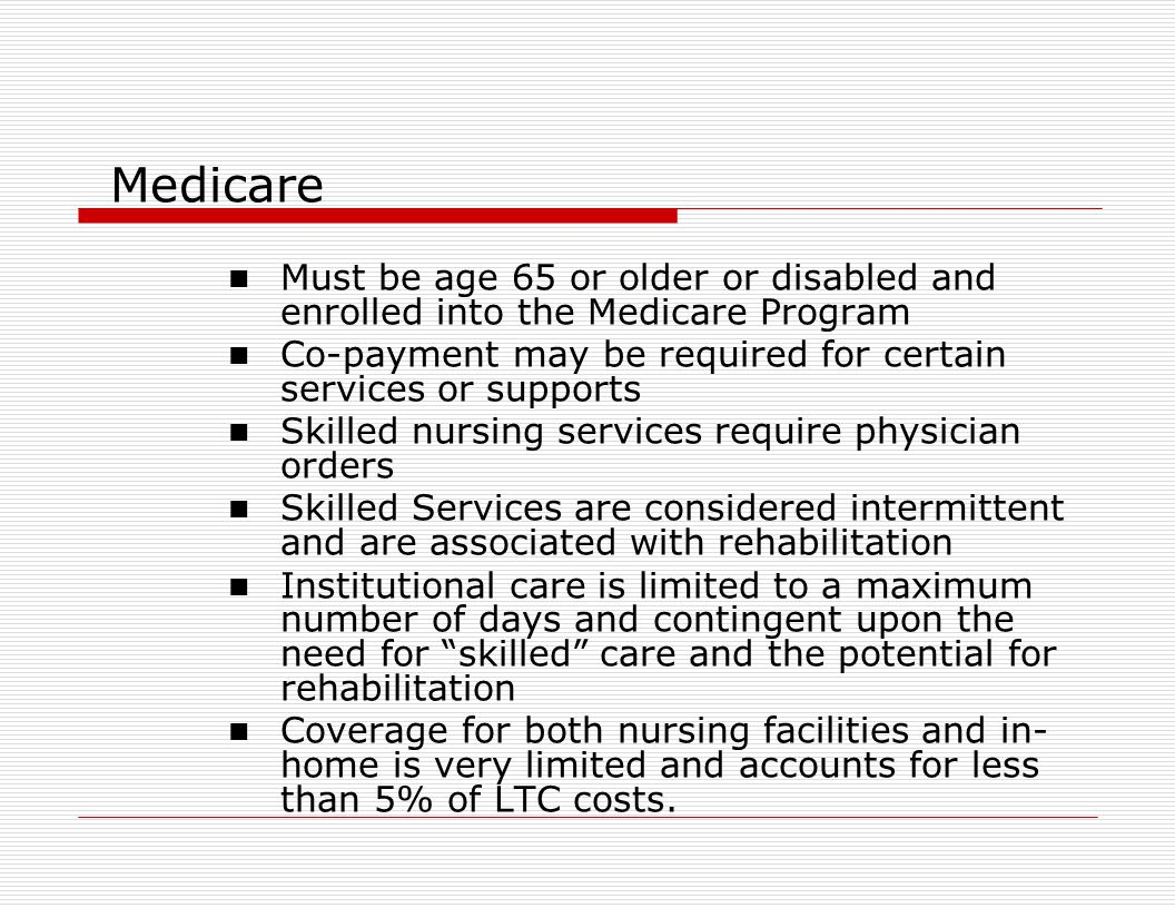 Medicare Must be age 65 or older or disabled and enrolled into the Medicare Program Co-payment may be required for certain services or supports Skilled nursing services require physician orders Skilled Services are considered intermittent and are associated with rehabilitation Institutional care is limited to a maximum number of days and contingent upon the need for skilled care and the potential for rehabilitation Coverage for both nursing facilities and in- home is very limited and accounts for less than 5% of LTC costs.