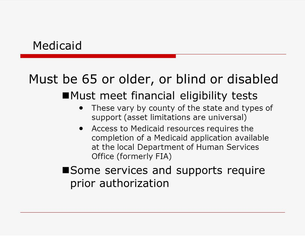 Medicaid Must be 65 or older, or blind or disabled Must meet financial eligibility tests These vary by county of the state and types of support (asset limitations are universal) Access to Medicaid resources requires the completion of a Medicaid application available at the local Department of Human Services Office (formerly FIA) Some services and supports require prior authorization