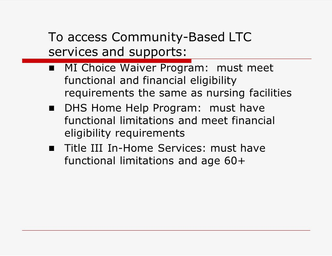 To access Community-Based LTC services and supports: MI Choice Waiver Program: must meet functional and financial eligibility requirements the same as nursing facilities DHS Home Help Program: must have functional limitations and meet financial eligibility requirements Title III In-Home Services: must have functional limitations and age 60+