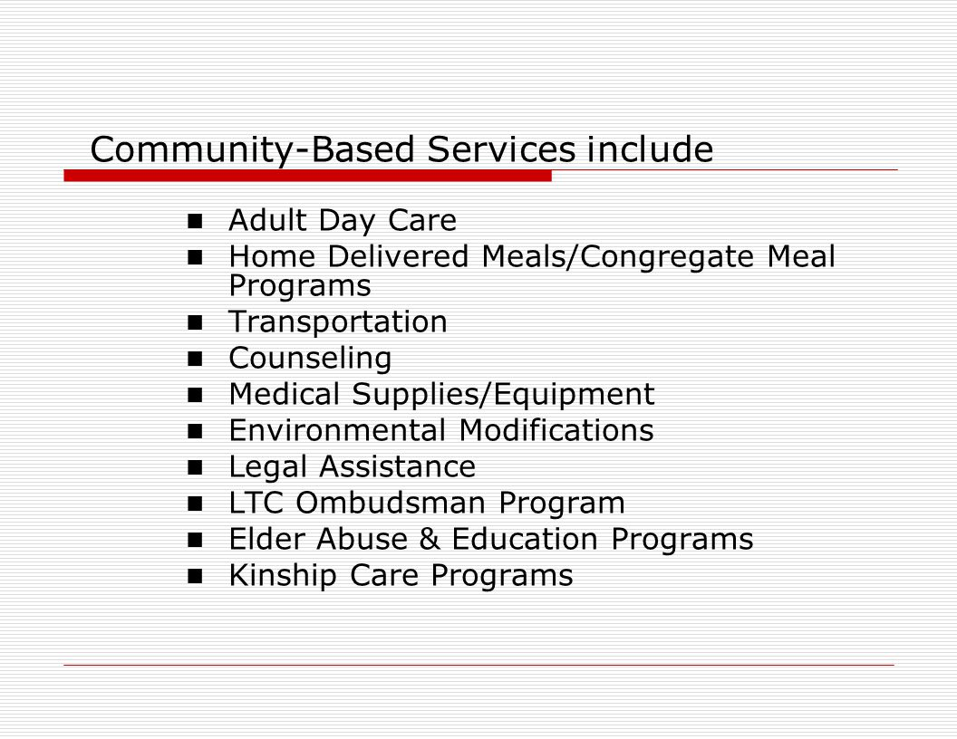 Community-Based Services include Adult Day Care Home Delivered Meals/Congregate Meal Programs Transportation Counseling Medical Supplies/Equipment Environmental Modifications Legal Assistance LTC Ombudsman Program Elder Abuse & Education Programs Kinship Care Programs