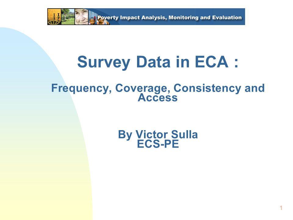 1 Survey Data in ECA : Frequency, Coverage, Consistency and Access By Victor Sulla ECS-PE